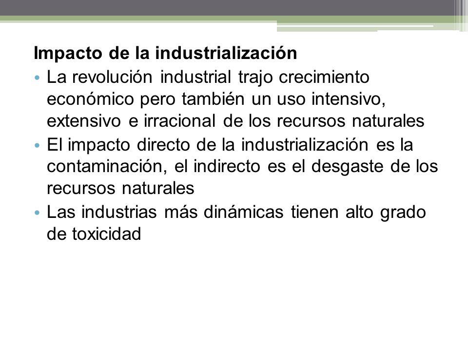 Impacto de la industrialización La revolución industrial trajo crecimiento económico pero también un uso intensivo, extensivo e irracional de los recursos naturales El impacto directo de la industrialización es la contaminación, el indirecto es el desgaste de los recursos naturales Las industrias más dinámicas tienen alto grado de toxicidad