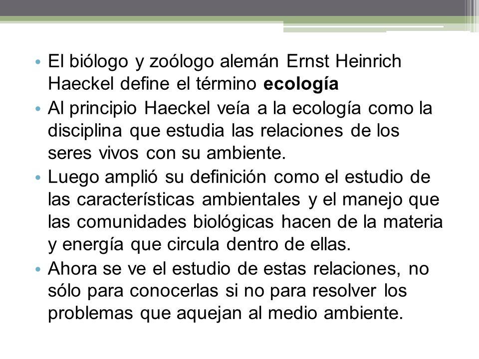 El biólogo y zoólogo alemán Ernst Heinrich Haeckel define el término ecología Al principio Haeckel veía a la ecología como la disciplina que estudia las relaciones de los seres vivos con su ambiente.