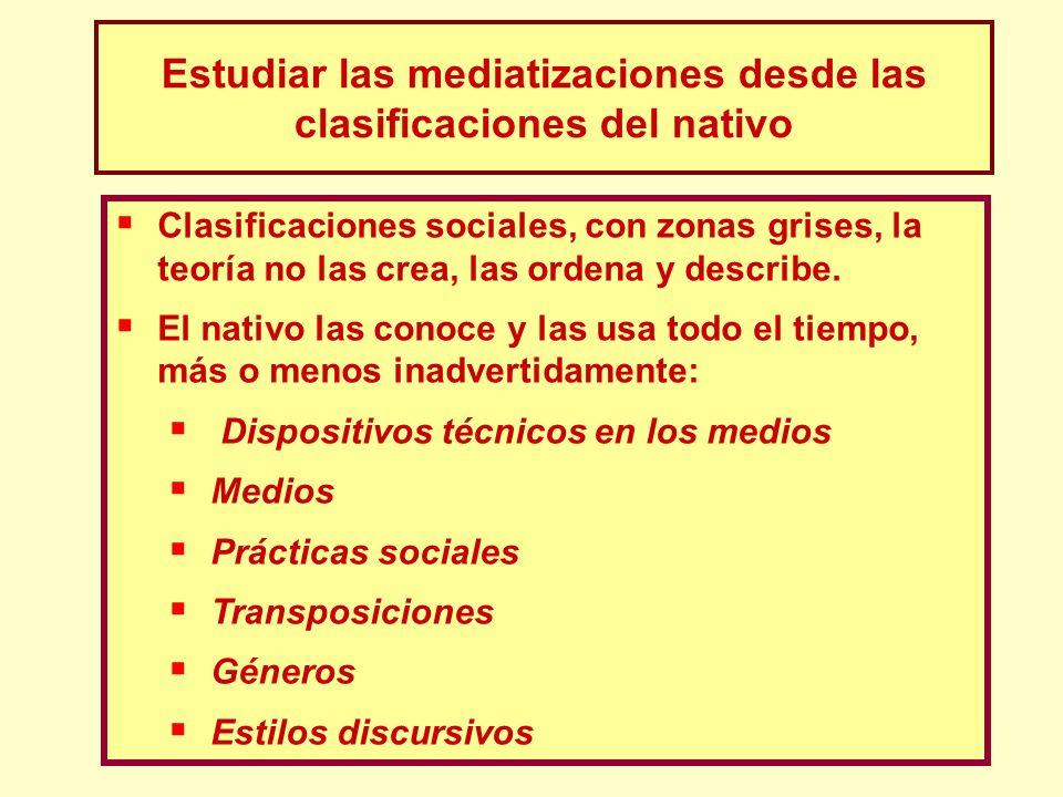 Estudiar las mediatizaciones desde las clasificaciones del nativo Clasificaciones sociales, con zonas grises, la teoría no las crea, las ordena y desc