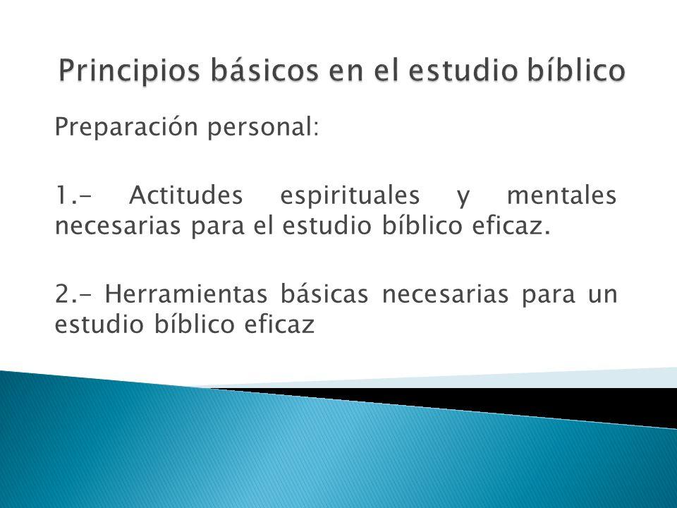 Preparación personal: 1.- Actitudes espirituales y mentales necesarias para el estudio bíblico eficaz. 2.- Herramientas básicas necesarias para un est