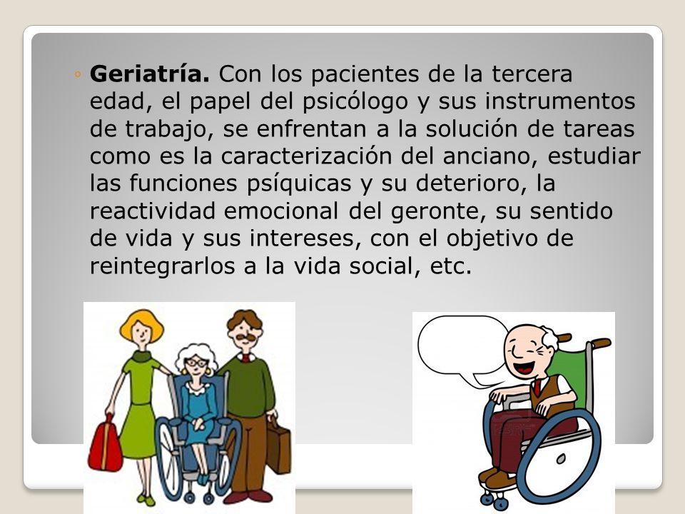 Geriatría. Con los pacientes de la tercera edad, el papel del psicólogo y sus instrumentos de trabajo, se enfrentan a la solución de tareas como es la