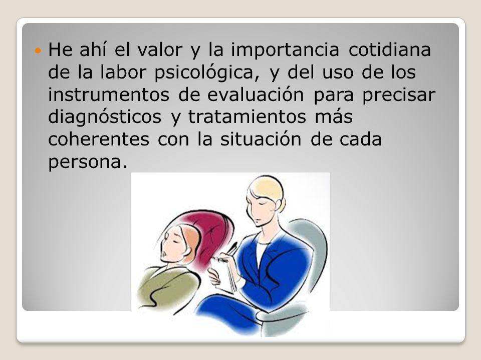 He ahí el valor y la importancia cotidiana de la labor psicológica, y del uso de los instrumentos de evaluación para precisar diagnósticos y tratamien