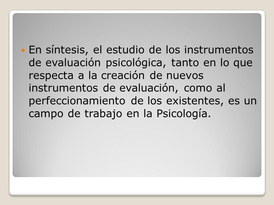 En síntesis, el estudio de los instrumentos de evaluación psicológica, tanto en lo que respecta a la creación de nuevos instrumentos de evaluación, co