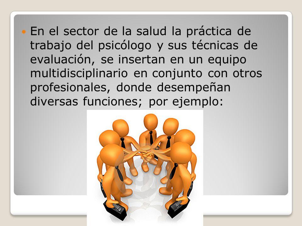En el sector de la salud la práctica de trabajo del psicólogo y sus técnicas de evaluación, se insertan en un equipo multidisciplinario en conjunto co
