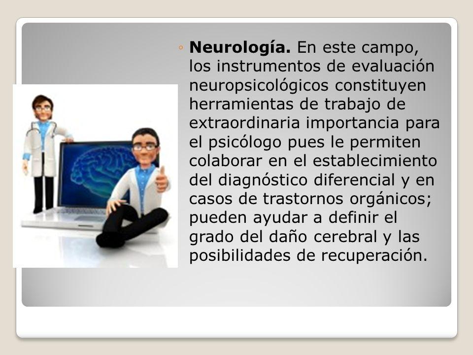 Neurología. En este campo, los instrumentos de evaluación neuropsicológicos constituyen herramientas de trabajo de extraordinaria importancia para el