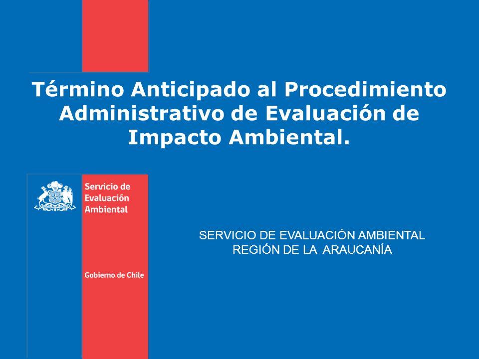 Término Anticipado al Procedimiento Administrativo de Evaluación de Impacto Ambiental. SERVICIO DE EVALUACIÓN AMBIENTAL REGIÓN DE LA ARAUCANÍA