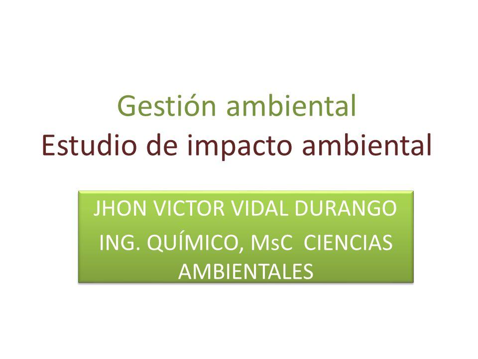 Gestión ambiental Estudio de impacto ambiental JHON VICTOR VIDAL DURANGO ING. QUÍMICO, MsC CIENCIAS AMBIENTALES JHON VICTOR VIDAL DURANGO ING. QUÍMICO