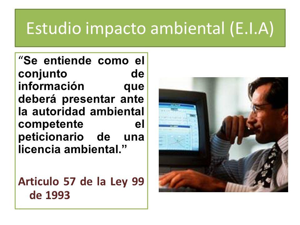 Estudio impacto ambiental (E.I.A) Se entiende como el conjunto de información que deberá presentar ante la autoridad ambiental competente el peticiona