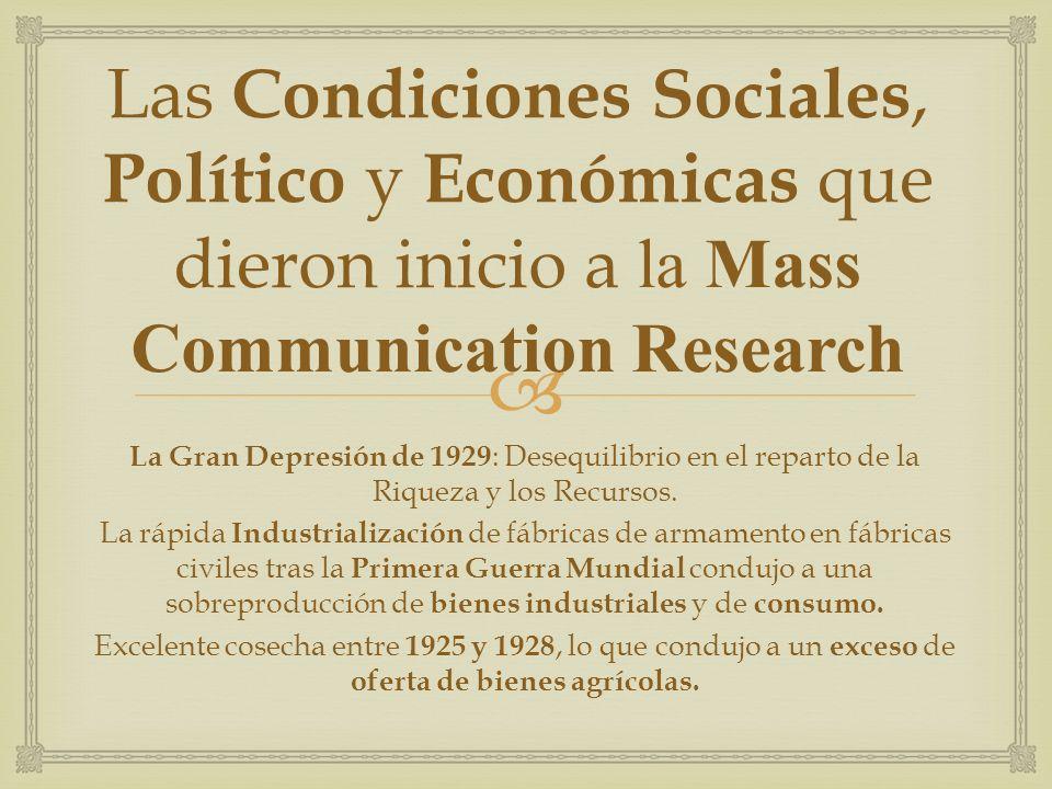 La Mass Communication Research (Investigación de los Medios Masivos de Comunicación) Surge a mediados del siglo XX Tiene como objetivo analizar los efectos : Sociales, Culturales y Psicológicos ; De los mensajes con el fin de obtener las claves para conducir el comportamiento de las masas.