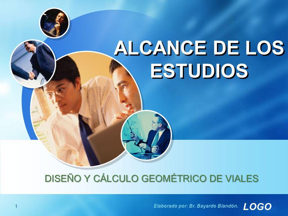 LOGO ALCANCE DE LOS ESTUDIOS DISEÑO Y CÁLCULO GEOMÉTRICO DE VIALES 1 Elaborado por: Br.