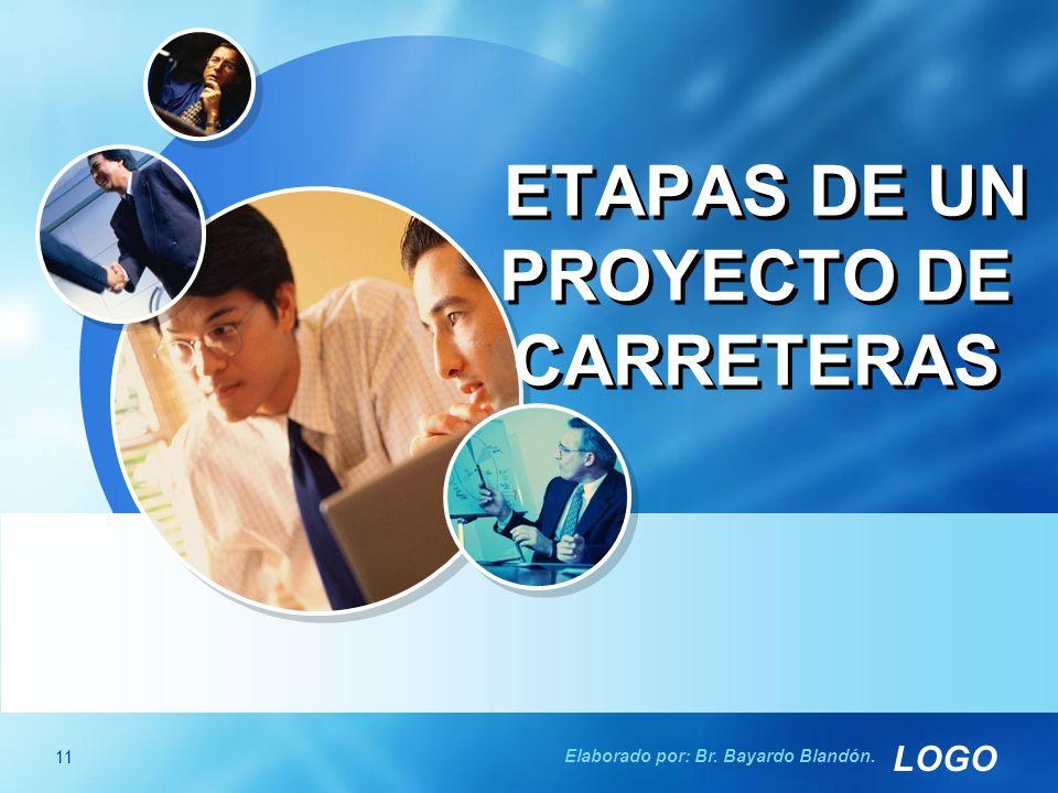 LOGO ETAPAS DE UN PROYECTO DE CARRETERAS 11 Elaborado por: Br. Bayardo Blandón.