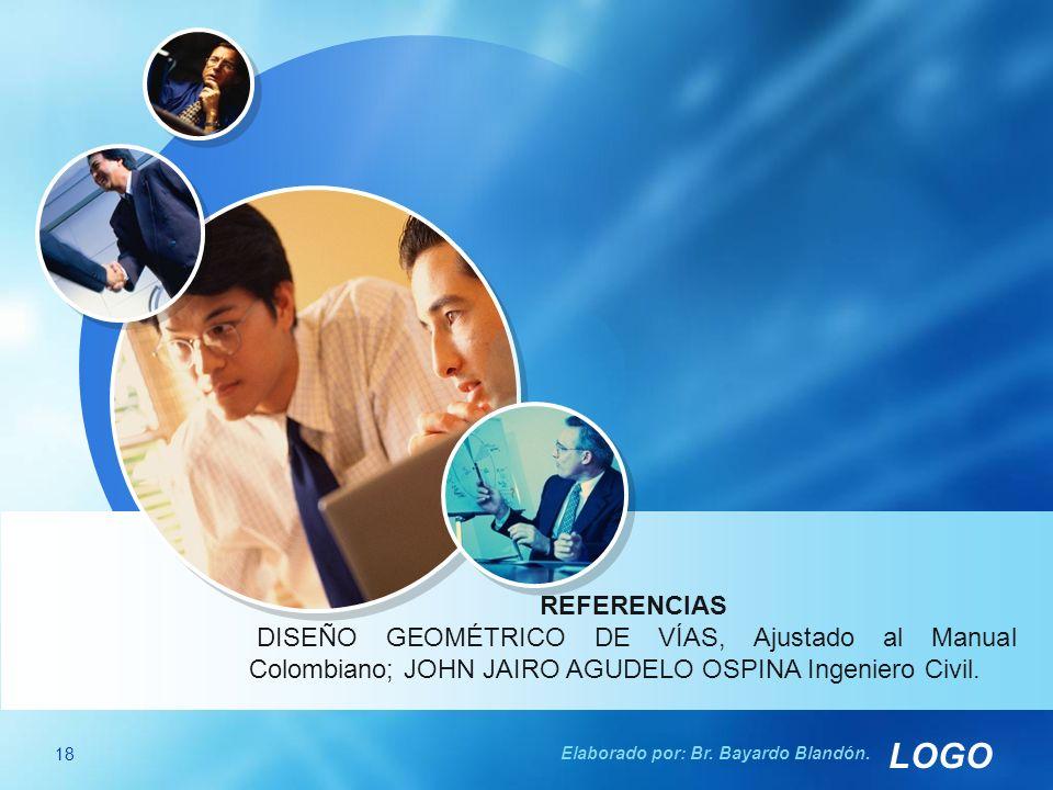 LOGO REFERENCIAS DISEÑO GEOMÉTRICO DE VÍAS, Ajustado al Manual Colombiano; JOHN JAIRO AGUDELO OSPINA Ingeniero Civil. 18 Elaborado por: Br. Bayardo Bl