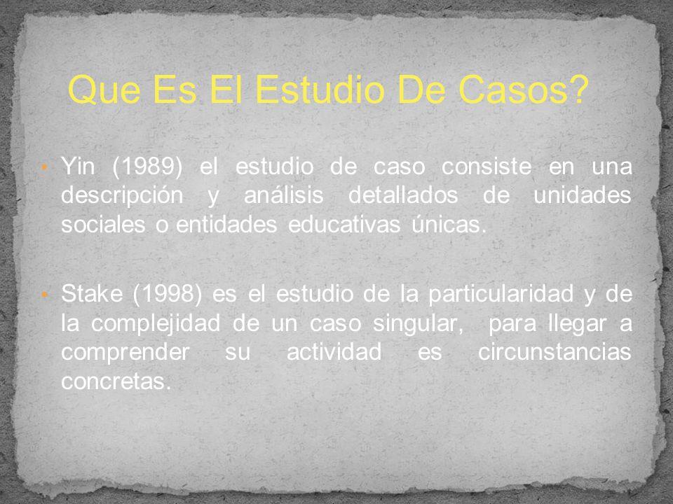 Yin (1989) el estudio de caso consiste en una descripción y análisis detallados de unidades sociales o entidades educativas únicas. Stake (1998) es el