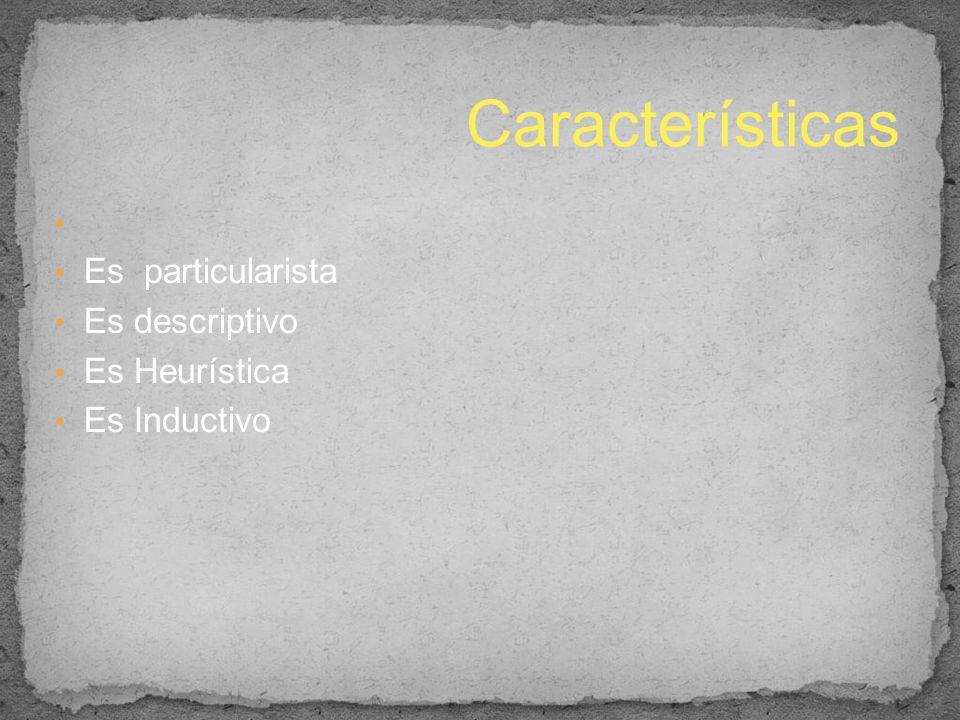 Es particularista Es descriptivo Es Heurística Es Inductivo Características
