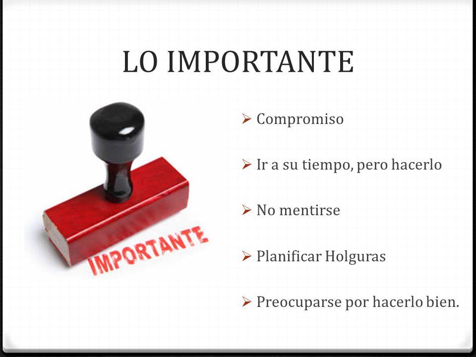 LO IMPORTANTE Compromiso Ir a su tiempo, pero hacerlo No mentirse Planificar Holguras Preocuparse por hacerlo bien.