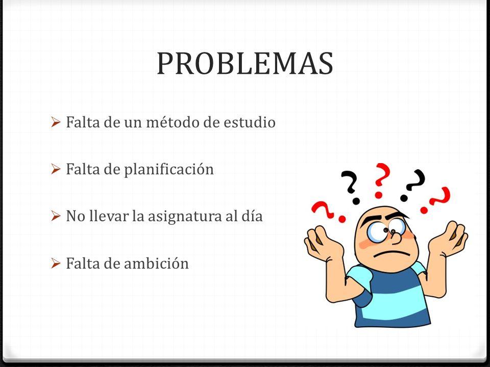 PROBLEMAS Falta de un método de estudio Falta de planificación No llevar la asignatura al día Falta de ambición