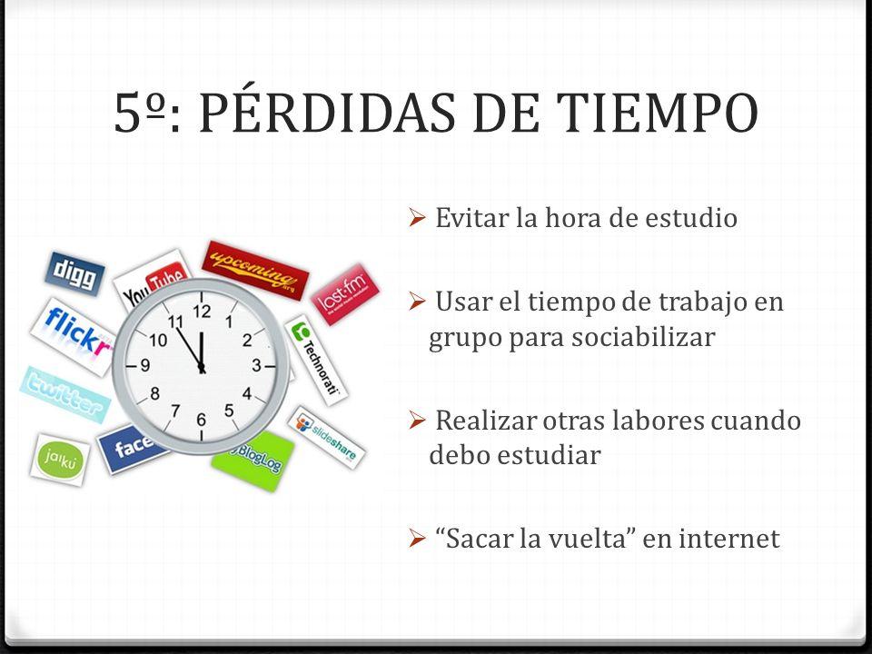 5º: PÉRDIDAS DE TIEMPO Evitar la hora de estudio Usar el tiempo de trabajo en grupo para sociabilizar Realizar otras labores cuando debo estudiar Saca