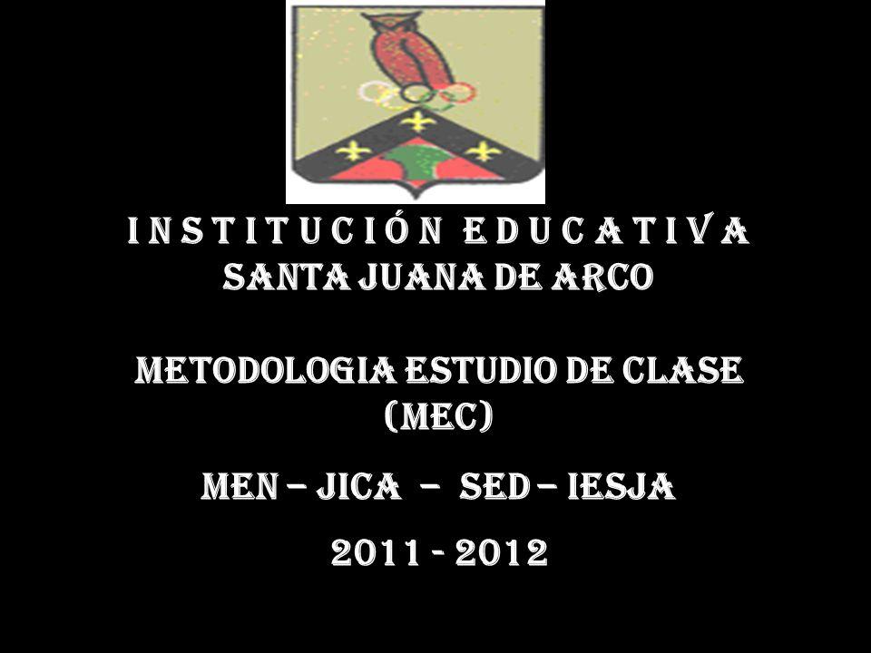 I N S T I T U C I Ó N E D U C A T I V A SANTA JUANA DE ARCO METODOLOGIA ESTUDIO DE CLASE (MEC) MEN – JICA – SED – IESJA 2011 - 2012