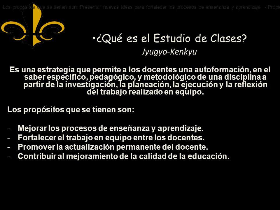 ¿Qué es el Estudio de Clases? Jyugyo-Kenkyu Es una estrategia que permite a los docentes una autoformación, en el saber específico, pedagógico, y meto