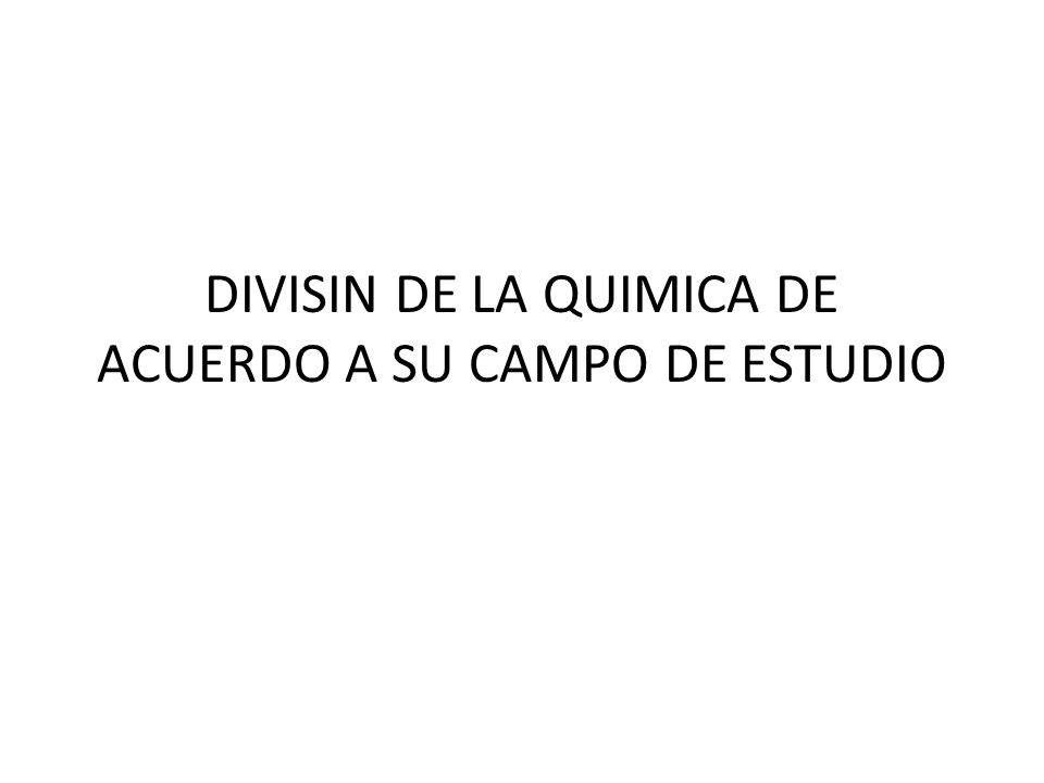 DIVISIN DE LA QUIMICA DE ACUERDO A SU CAMPO DE ESTUDIO