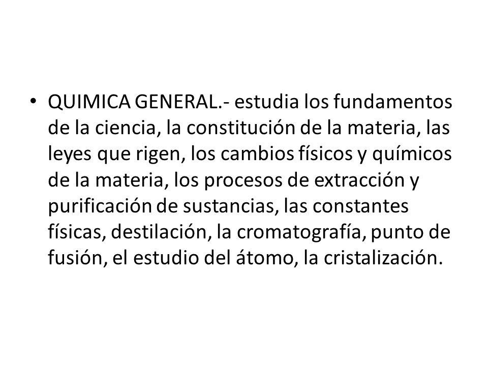 QUIMICA GENERAL.- estudia los fundamentos de la ciencia, la constitución de la materia, las leyes que rigen, los cambios físicos y químicos de la mate