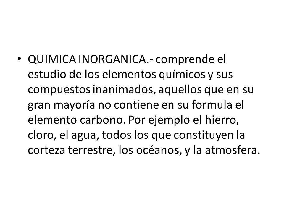QUIMICA INORGANICA.- comprende el estudio de los elementos químicos y sus compuestos inanimados, aquellos que en su gran mayoría no contiene en su for