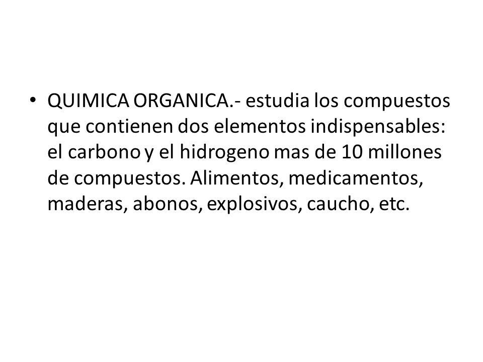 QUIMICA ORGANICA.- estudia los compuestos que contienen dos elementos indispensables: el carbono y el hidrogeno mas de 10 millones de compuestos. Alim
