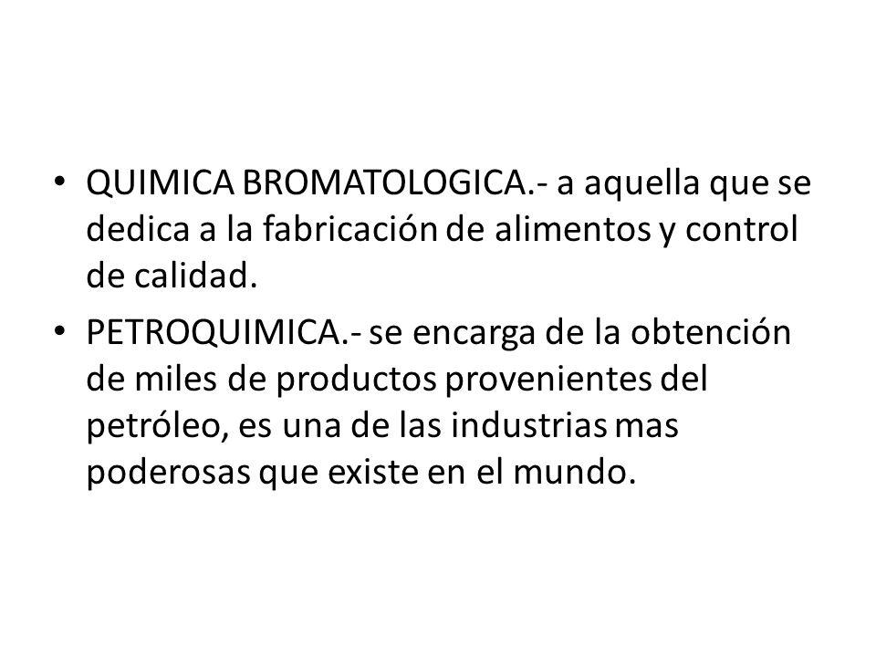QUIMICA BROMATOLOGICA.- a aquella que se dedica a la fabricación de alimentos y control de calidad. PETROQUIMICA.- se encarga de la obtención de miles