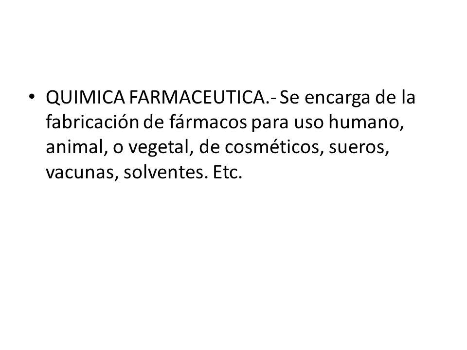 QUIMICA FARMACEUTICA.- Se encarga de la fabricación de fármacos para uso humano, animal, o vegetal, de cosméticos, sueros, vacunas, solventes. Etc.