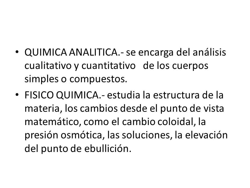 QUIMICA ANALITICA.- se encarga del análisis cualitativo y cuantitativo de los cuerpos simples o compuestos. FISICO QUIMICA.- estudia la estructura de