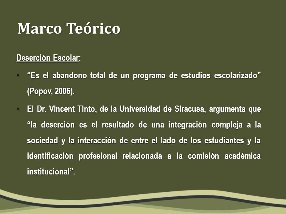 Marco Teórico Deserción Escolar: Es el abandono total de un programa de estudios escolarizado (Popov, 2006).