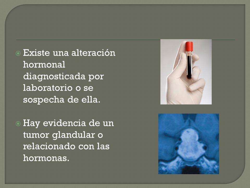 Existe una alteración hormonal diagnosticada por laboratorio o se sospecha de ella. Hay evidencia de un tumor glandular o relacionado con las hormonas