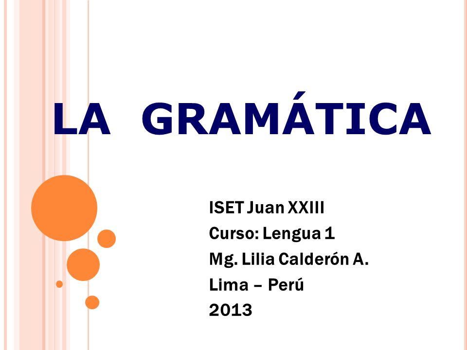 LA GRAMÁTICA ISET Juan XXIII Curso: Lengua 1 Mg. Lilia Calderón A. Lima – Perú 2013