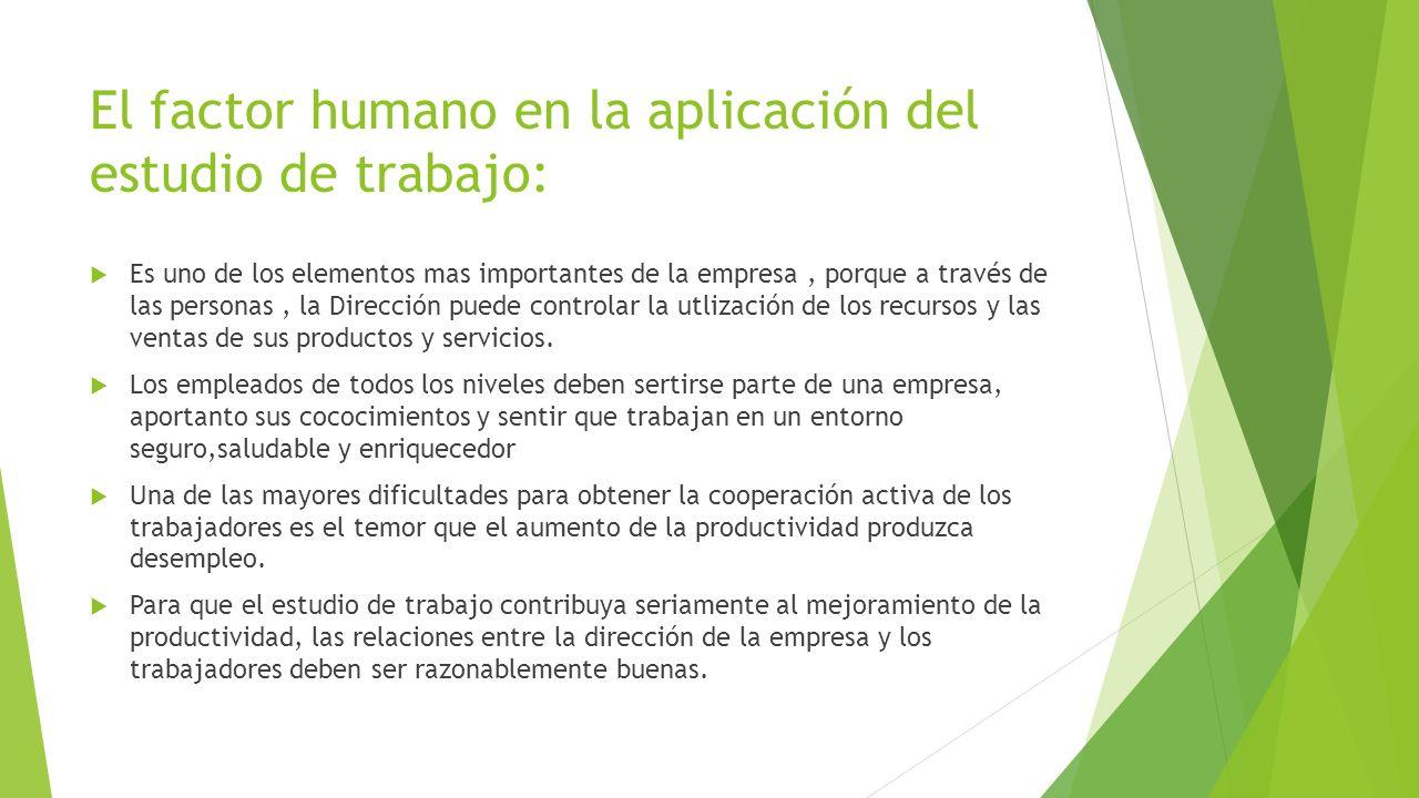El factor humano en la aplicación del estudio de trabajo: Es uno de los elementos mas importantes de la empresa, porque a través de las personas, la D