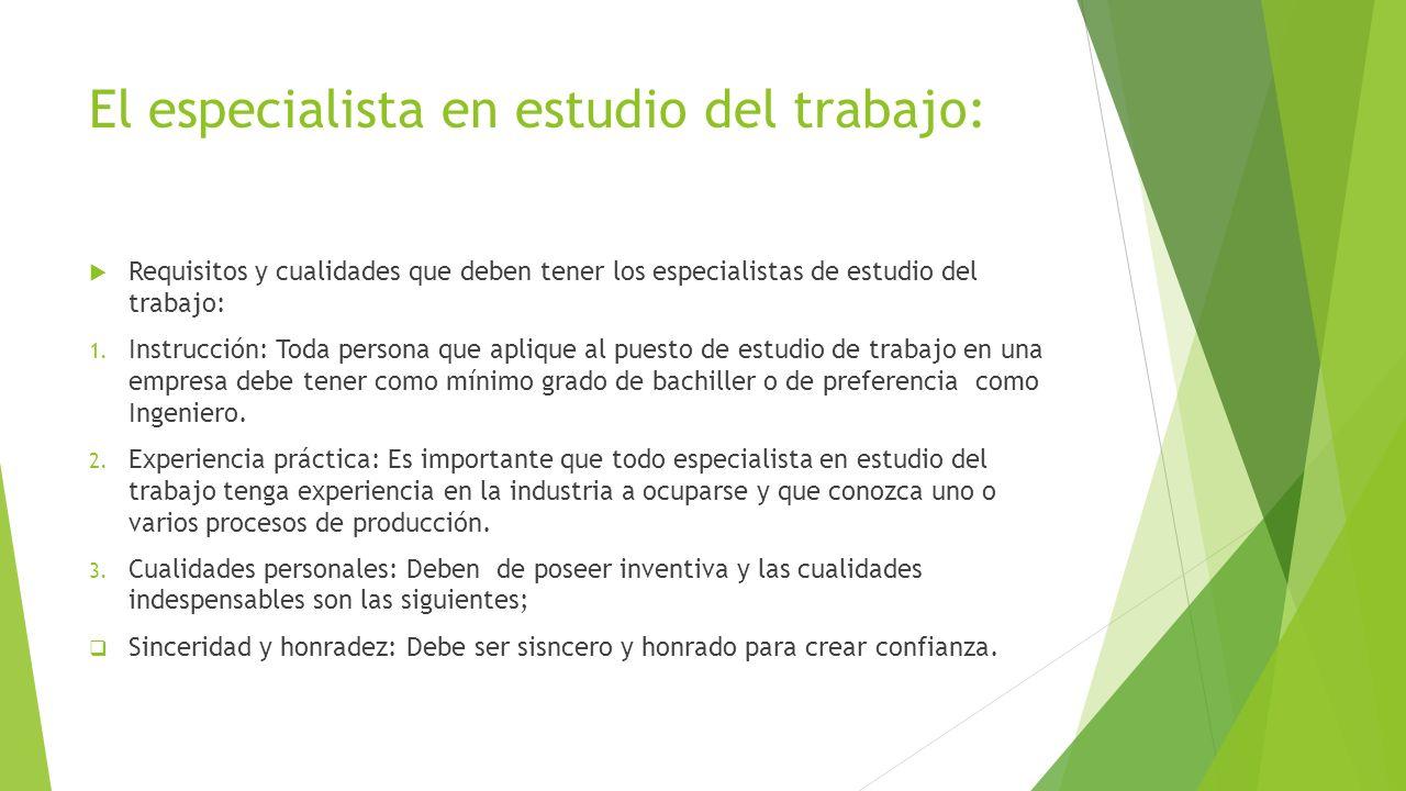 El especialista en estudio del trabajo: Requisitos y cualidades que deben tener los especialistas de estudio del trabajo: 1. Instrucción: Toda persona