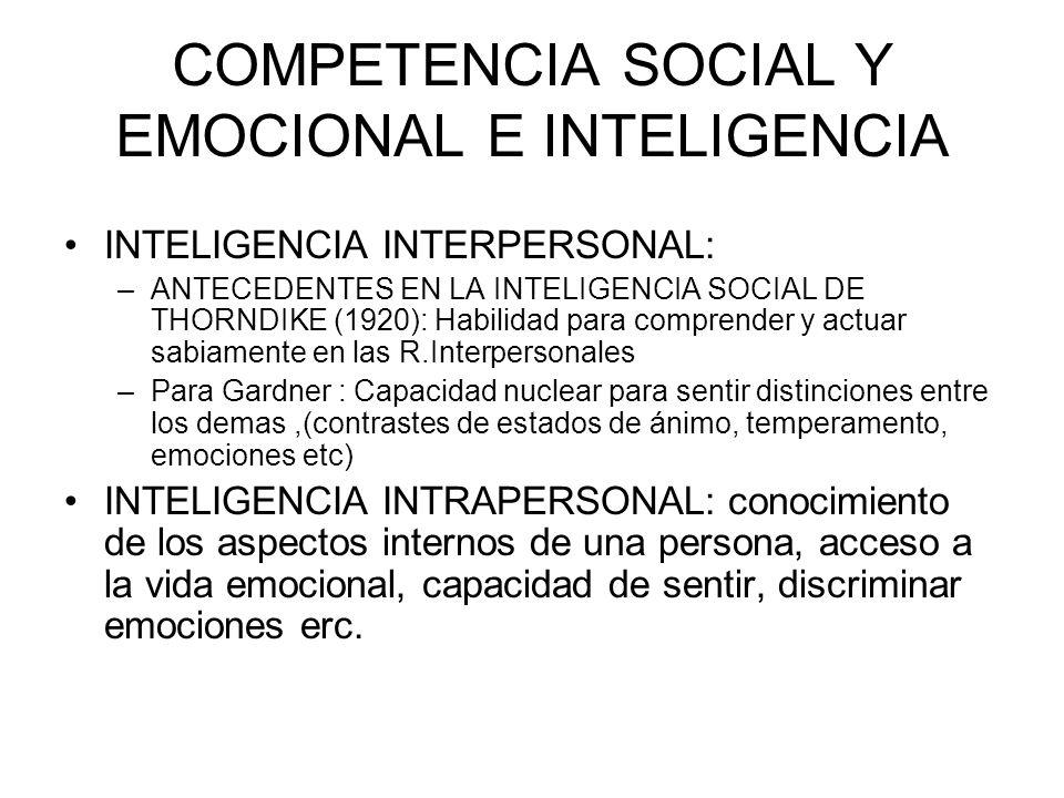 COMPETENCIA SOCIAL Y EMOCIONAL E INTELIGENCIA INTELIGENCIA INTERPERSONAL: –ANTECEDENTES EN LA INTELIGENCIA SOCIAL DE THORNDIKE (1920): Habilidad para comprender y actuar sabiamente en las R.Interpersonales –Para Gardner : Capacidad nuclear para sentir distinciones entre los demas,(contrastes de estados de ánimo, temperamento, emociones etc) INTELIGENCIA INTRAPERSONAL: conocimiento de los aspectos internos de una persona, acceso a la vida emocional, capacidad de sentir, discriminar emociones erc.