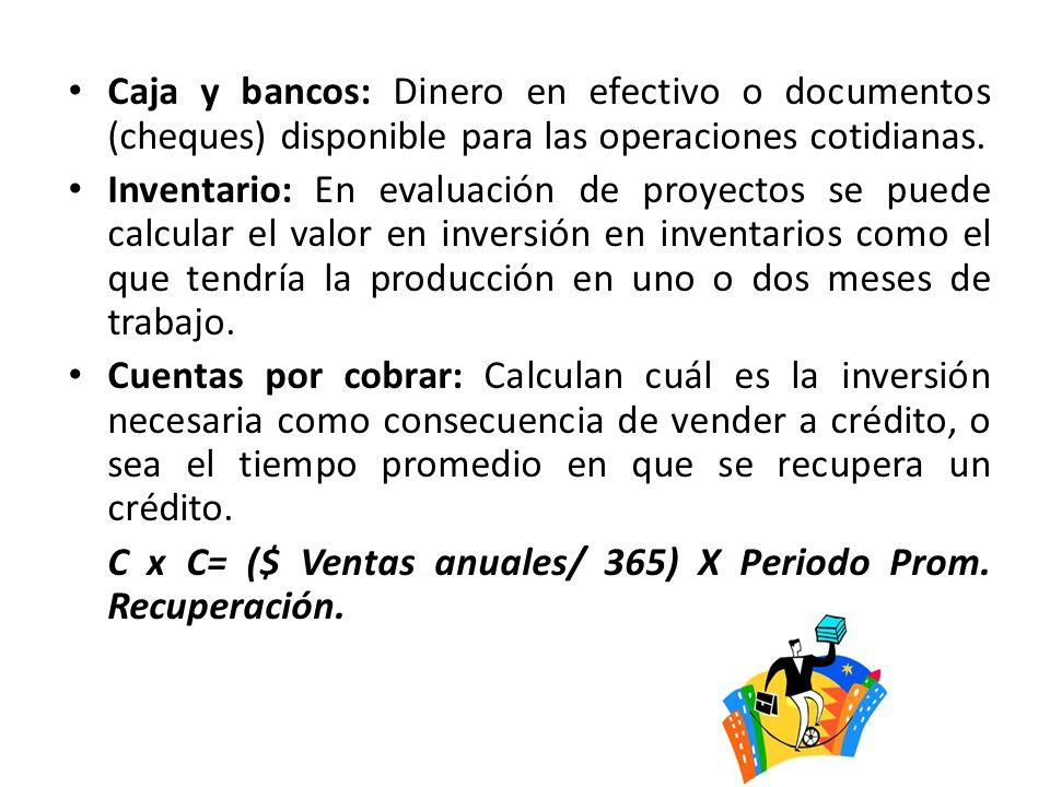 Caja y bancos: Dinero en efectivo o documentos (cheques) disponible para las operaciones cotidianas. Inventario: En evaluación de proyectos se puede c