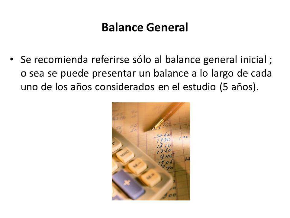 Balance General Se recomienda referirse sólo al balance general inicial ; o sea se puede presentar un balance a lo largo de cada uno de los años consi