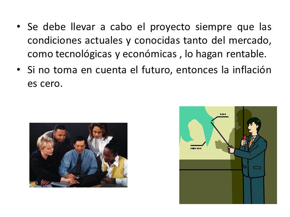 Se debe llevar a cabo el proyecto siempre que las condiciones actuales y conocidas tanto del mercado, como tecnológicas y económicas, lo hagan rentabl