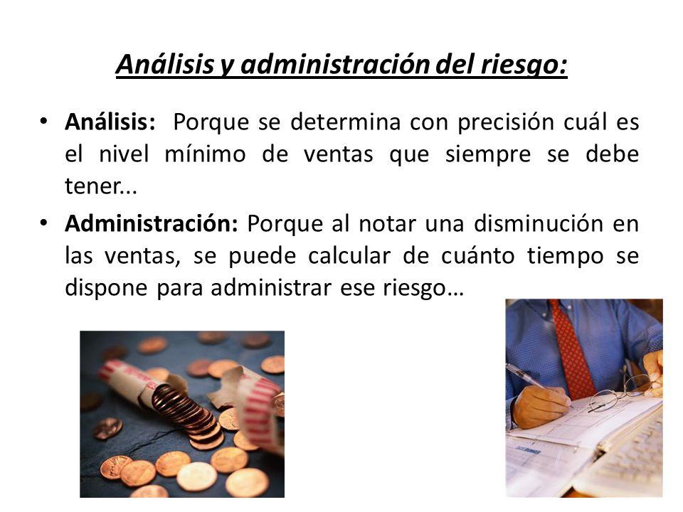 Análisis y administración del riesgo: Análisis: Porque se determina con precisión cuál es el nivel mínimo de ventas que siempre se debe tener... Admin