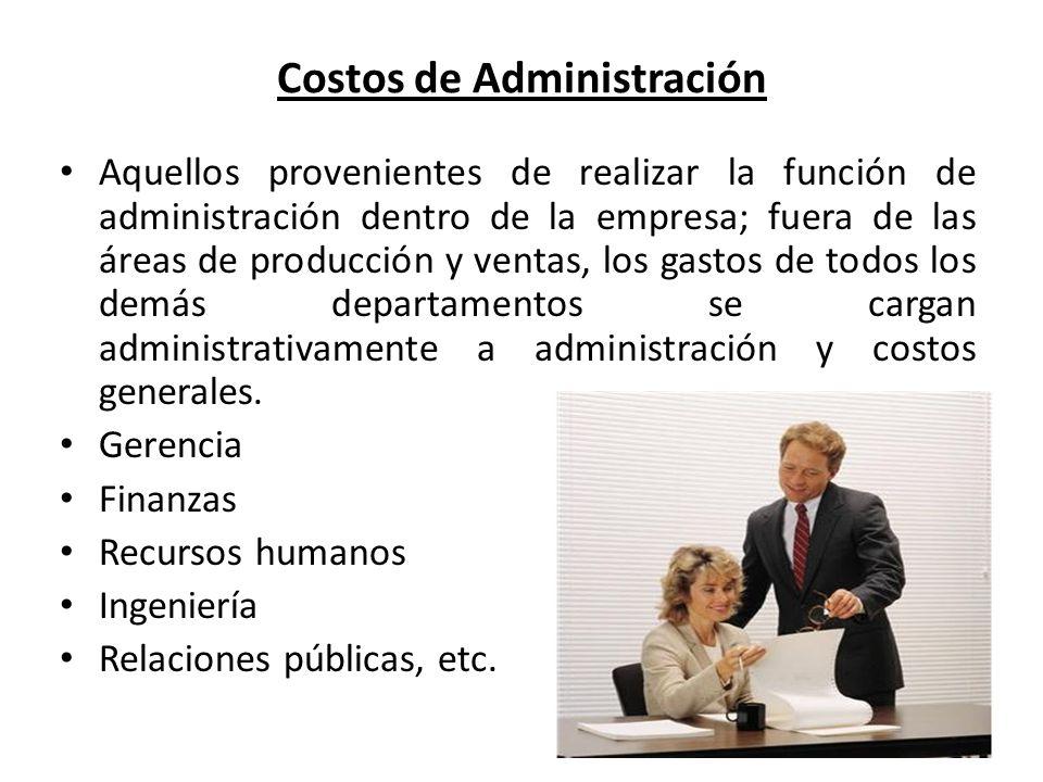 Costos de Administración Aquellos provenientes de realizar la función de administración dentro de la empresa; fuera de las áreas de producción y venta