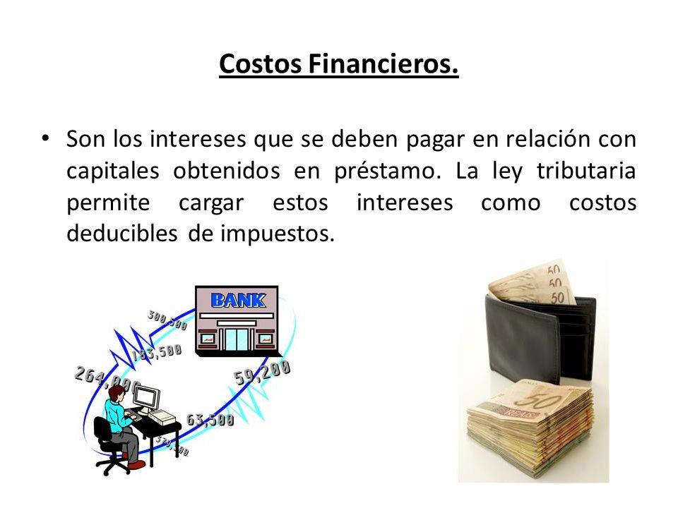 Costos Financieros. Son los intereses que se deben pagar en relación con capitales obtenidos en préstamo. La ley tributaria permite cargar estos inter