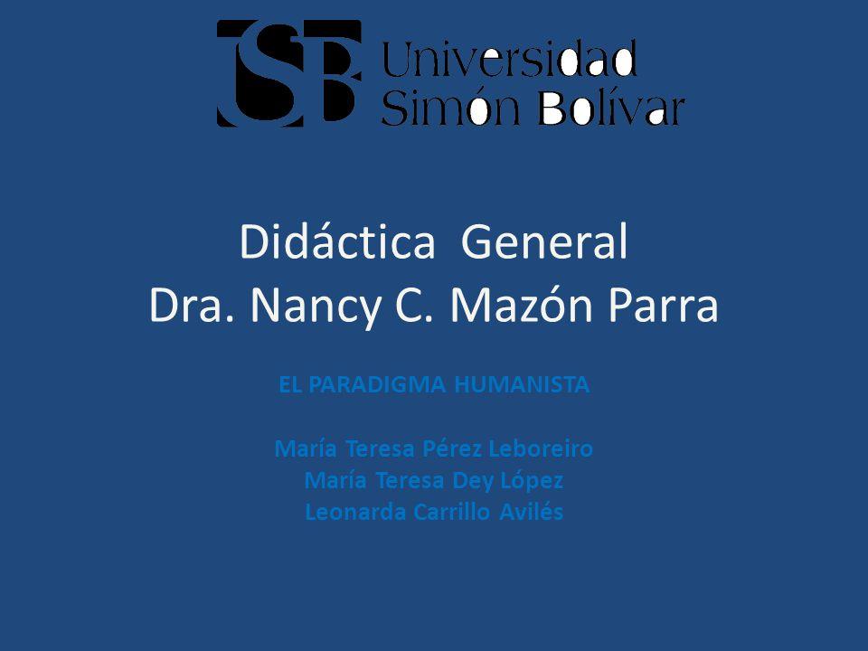 Didáctica General Dra. Nancy C. Mazón Parra EL PARADIGMA HUMANISTA María Teresa Pérez Leboreiro María Teresa Dey López Leonarda Carrillo Avilés