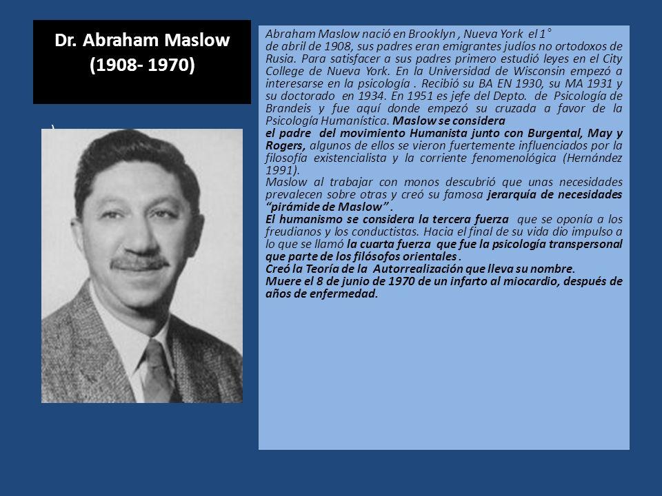 Dr. Abraham Maslow (1908- 1970) Abraham Maslow nació en Brooklyn, Nueva York el 1° de abril de 1908, sus padres eran emigrantes judíos no ortodoxos de