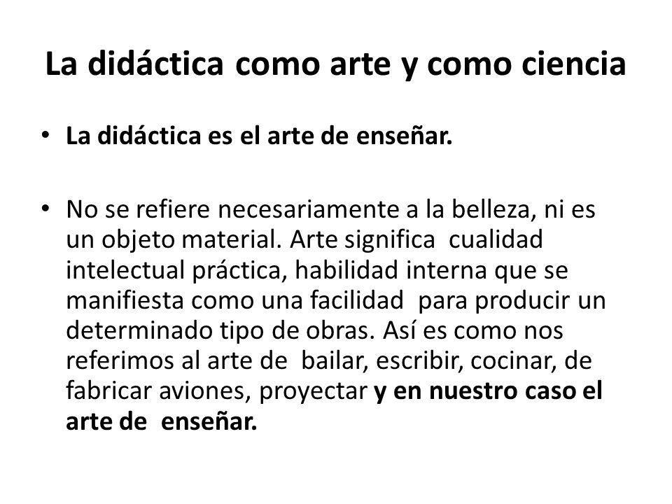 La didáctica como arte y como ciencia La didáctica es el arte de enseñar. No se refiere necesariamente a la belleza, ni es un objeto material. Arte si