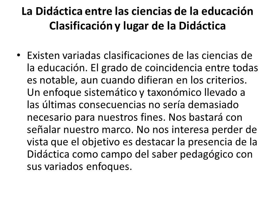 La Didáctica entre las ciencias de la educación Clasificación y lugar de la Didáctica Existen variadas clasificaciones de las ciencias de la educación