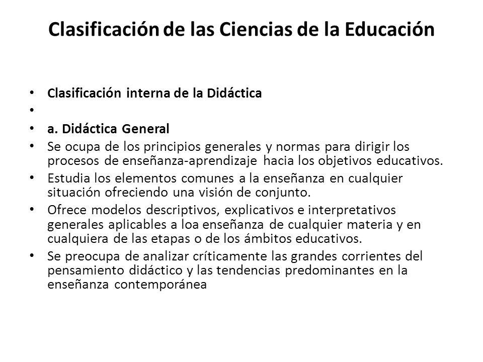 Clasificación de las Ciencias de la Educación Clasificación interna de la Didáctica a. Didáctica General Se ocupa de los principios generales y normas