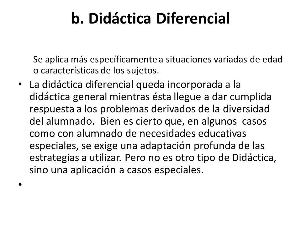b. Didáctica Diferencial Se aplica más específicamente a situaciones variadas de edad o características de los sujetos. La didáctica diferencial queda