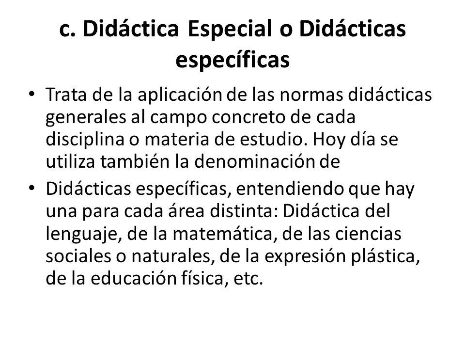 c. Didáctica Especial o Didácticas específicas Trata de la aplicación de las normas didácticas generales al campo concreto de cada disciplina o materi