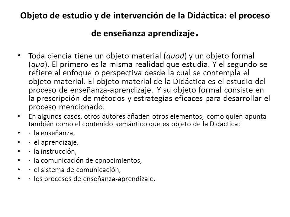 Objeto de estudio y de intervención de la Didáctica: el proceso de enseñanza aprendizaje. Toda ciencia tiene un objeto material (quod) y un objeto for